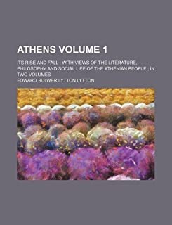 Athens Volume 1; Its Rise and Fall with Views of the Literature, Philosophy and Social Life of the Athenian People in Two ...