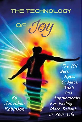 The Technology of Joy: The 101 Best Apps, Gadgets, Tools and Supplements for Feeling More Delight in Your Life by [Jonathan Robinson]