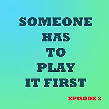 Someone Has to Play It First (Episode 2)