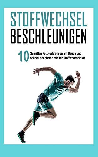 Stoffwechsel beschleunigen: In 10 Schritten Fett verbrennen am Bauch und schnell abnehmen mit der Stoffwechseldiät (Abnehmen Bücher, Band 1)