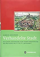 Verhandelte Stadt: Herrschaft Und Gemeinde in Der Fruhen Urbanisierung Des Oberelsass Vom 12. Bis 14. Jahrhundert (Mittelalter-forschungen)