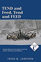Tend and Feed, Tend and Feed: Cycle C Sermons Based on the Gospel Lessons for Advent, Christmas, and Epiphany