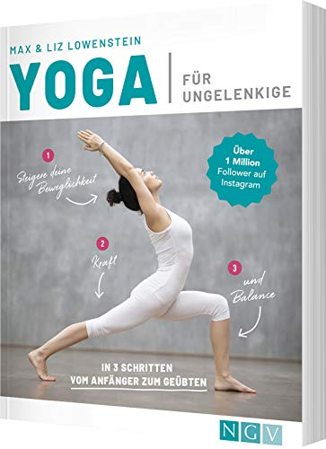 Yoga für Ungelenkige: In 3 Schritten vom Anfänger zum Geübten
