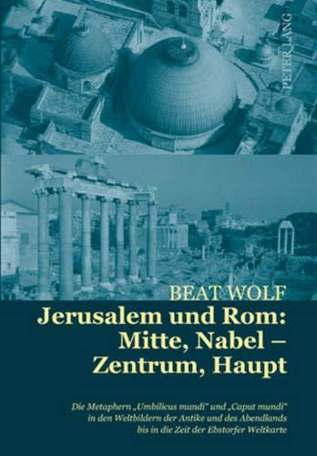 Jerusalem und Rom: Mitte, Nabel – Zentrum, Haupt: Die Metaphern «Umbilicus mundi» und «Caput mundi» in den Weltbildern der Antike und des Abendlands bis in die Zeit der Ebstorfer Weltkarte