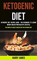 Ketogenic Diet: Ketogenic Diet Recipes Guide for Beginners to Losing Weight and Getting Healthy Lifestyle (The Complete Guide to Success on the Ketogenic Diet)