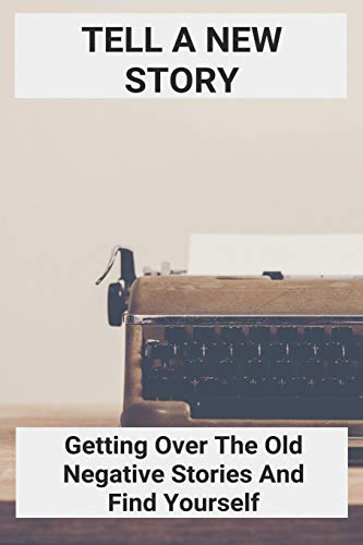 Tell A New Story: Getting Over The Old Negative Stories And Find Yourself: Negativity Synonym