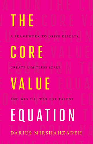 The Core Value Equation: A Framework to Drive Results, Create Limitless Scale and Win the War for Talent