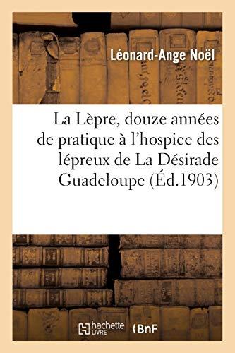 La Lèpre, douze années de pratique à l'hospice des lépreux de La Désirade. Guadeloupe