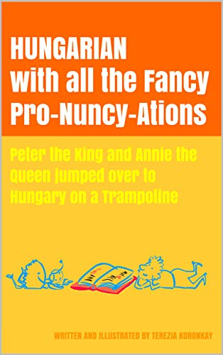 HUNGARIAN with all the Fancy Pro-Nuncy-Ations: Peter the King and Annie the Queen jumped over to Hungary on a Trampoline (English Edition)