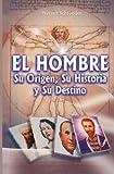 El hombre, su origen, su historia y su destino (Spanish Edition)