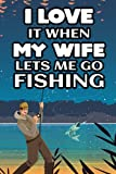 I Love It When My Wife Lets Me Go Fishing: Humorous Fishing Journal For Locations, Companions, And Catch Log, An Angler's Notebook