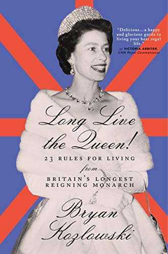 Long Live the Queen: 23 Rules for Living from Britain's Longest-Reigning Monarch