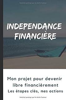 Indépendance Financière: Mon projet pour devenir libre financièrement : étapes clés (mindset, analyse, épargne, investisse...
