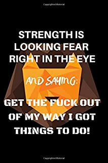 Strength Is Looking Fear Right In The Eye And Saying Get The Fuck Out Of My Way I Got Things To Do: Journal (6x9) with 150 Lined Pages | Motivational ... for Entepreneurs | Goal Setting and Achieving