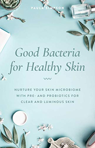 Good Bacteria for Healthy Skin: Nurture Your Skin Microbiome with Pre- and Probiotics for Clear and Luminous Skin