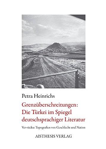 Grenzüberschreitungen: Die Türkei im Spiegel deutschsprachiger Literatur: Ver-rückte Topografien von Geschlecht und Nation