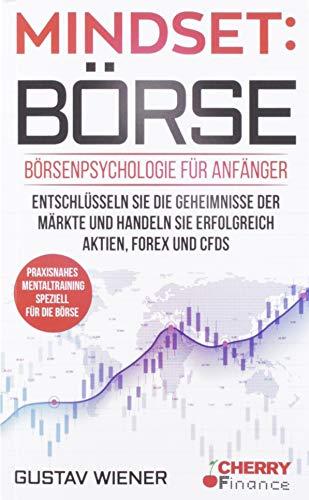 Mindset: Börse: Börsenpsychologie für Anfänger - Entschlüsseln Sie die Geheimnisse der Märkte und handeln Sie erfolgreich Aktien, Forex und CFDs + ... (Trading, Börse und Finanzen für Einsteiger)