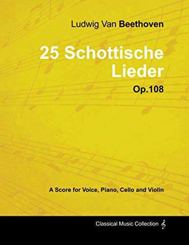 Ludwig Van Beethoven - 25 Schottische Lieder - Op. 108 - A Score for Voice, Piano, Cello and Violin: With a Biography by Joseph Otten