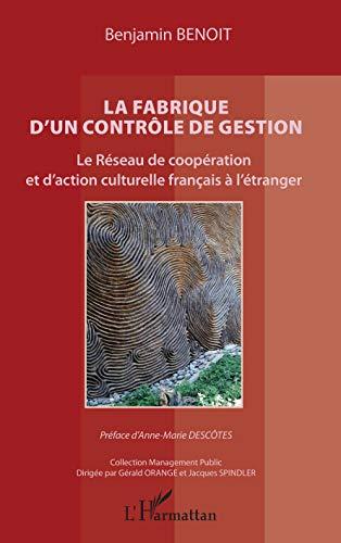 La fabrique d'un contrôle de gestion: Le Réseau de coopération et d'action culturelle français à l'étranger Préface d'Anne-Marie Descôtes