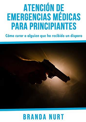 Atención de emergencias médicas para principiantes: Cómo curar a alguien que ha recibido un disparo (Spanish Edition)