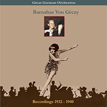Great German Orchestra / Barnabas Von Géczy & His Orchestra / Recordings 1932-1940