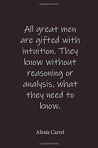 Alexis Carrel: All great men are gifted with intuition. They know without...