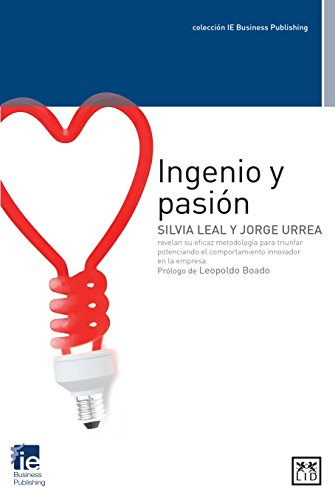 ingenio y pasión: Silvia Leal Y Jorge Urrea Revelan Su Eficaz Metodología Para Triunfar Potenciando El Comportamiento Innovador En La Empresa (colección IE Business Publishing)