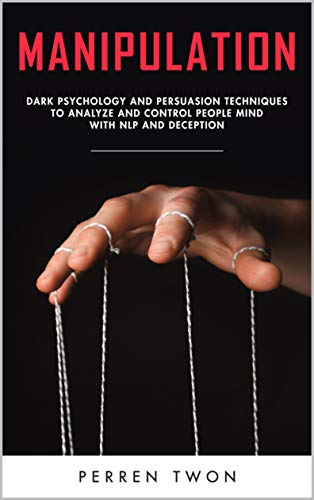 Manipulation : Dark psychology and persuasion techniques to analyze and control people mind with NLP and deception (English Edition)