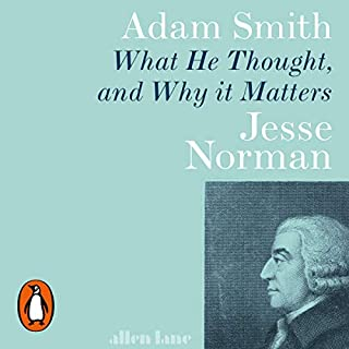 Adam Smith     What He Thought, and Why It Matters              By:                                                                                                                                 Jesse Norman                               Narrated by:                                                                                                                                 Jesse Norman                      Length: 13 hrs and 39 mins     4 ratings     Overall 4.8