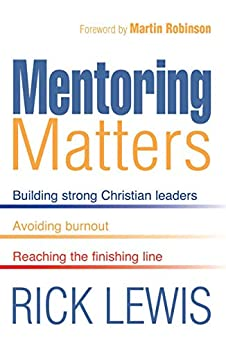 Mentoring Matters: Building Strong Christian leaders - Avoiding burnout - Reaching the fini by [Rick Lewis]