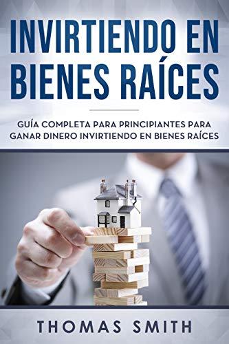 Invirtiendo en bienes raíces: Guía completa para principiantes para ganar dinero invirtiendo en bienes raíces(Libro En Espan̆ol/Investing in Real Estate Spanish Book Version)