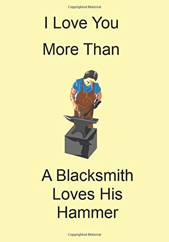 I Love You More Than A Blacksmith Loves His Hammer: A Funny Gift Journal Notebook...A Message For You