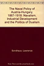 The Naval Policy of Austria-Hungary, 1867-1918: Navalism, Industrial Development, and the Politics of Dualism: Navalism, I...