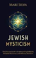 Jewish Mysticism: The Ultimate Guide to Understanding Kabbalah, Merkabah Mysticism, and Ashkenazi Hasidism