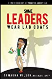 Some Leaders Wear Lab Coats: 7 Tips to Stand Out, Get Promoted, and Get Paid