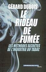 Le Rideau de fumée. Les méthodes secrètes de l'industrie du tabac de Gérard Dubois