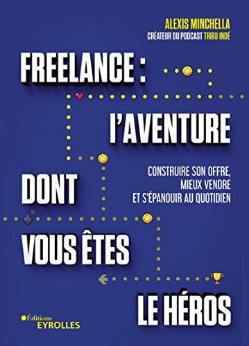 Freelance : l'aventure dont vous êtes le héros - Construire son offre, mieux vendre et s'épanouir au quotidien