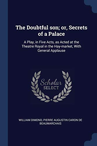 DOUBTFUL SON OR SECRETS OF A P: A Play, in Five Acts, as Acted at the Theatre Royal in the Hay-Market, with General Applause