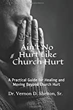 Ain't No Hurt Like Church Hurt: A Practical Guide for Healing and Moving Beyond Church Hurt