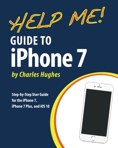 Help Me! Guide to the iPhone 7: Step-by-Step User Guide for the iPhone 7, iPhone 7 Plus, and iOS 10