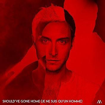 Should've Gone Home (Je ne suis qu'un homme)