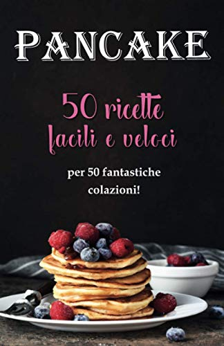 Pancake: 50 ricette facili e veloci: per 50 fantastiche colazioni!