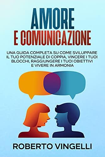 AMORE & COMUNICAZIONE: Una Guida Completa su Come Sviluppare il tuo Potenziale di Coppia, Vincere i tuoi Blocchi, Raggiungere i tuoi Obiettivi e Vivere in Armonia