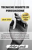 Tecniche Segrete Di Persuasione: Come Analizzare, Influenzare, Persuadere e Manipolare la mente delle persone con l'utilizzo del linguaggio del corpo e di antiche tecniche spe-cifiche sulla persuasione utilizzando anche l'aiuto della PNL. Manuale semplic