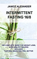 Intermittent Fasting 16/8: The Complete Guide for Weight Loss, with Healthy Recipes Included That Will Make You Feel Better