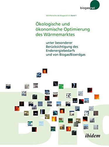 Ökologische und ökonomische Optimierung des Wärmemarktes: unter besonderer Berücksichtigung des Endenergiebedarfs und von Biogas/Bioerdgas (Schriftenreihe des Biogasrat e.V.)