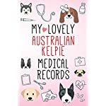 My Lovely Australian Kelpie Medical Records Notebook / Journal 6×9 with 120 Pages Keepsake Dog log: for Australian Kelpie lover Vaccinations, Vet … organizer Medical Logbook journal notebook