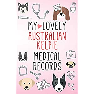 My Lovely Australian Kelpie Medical Records Notebook / Journal 6x9 with 120 Pages Keepsake Dog log: for Australian Kelpie lover Vaccinations, Vet ... organizer Medical Logbook journal notebook 4