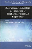 Bioprocessing Technology for Production of Biopharmaceuticals and Bioproducts (Wiley Series in Biotechnology and Bioengineering)
