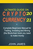 ULTIMATE GUIDE ON CRYPTOCURRENCY 2021: Complete Beginners Manual for Trading, Putting and Mining. (The Blockchain book you need to make money)